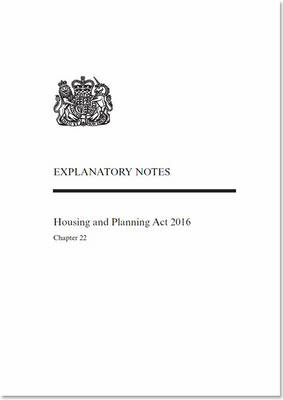 Housing and Planning Act 2016: Chapter 22, explanatory notes (Paperback)