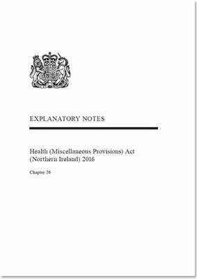 Health (Miscellaneous Provisions) Act (Northern Ireland) 2016: chapter 26, explanatory notes (Paperback)
