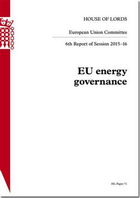 EU energy governance: 6th report of session 2015-16 - House of Lords Papers 2015-16 71 (Paperback)