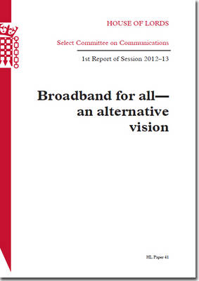 Broadband for all - an alternative vision: 1st report of session 2012-13 - House of Lords Papers 2012-13 41 (Paperback)