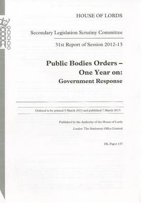 31st report of session 2012-13: Public bodies orders - one year on, Government response - House of Lords Papers 2012-13 137 (Paperback)