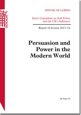 Persuasion and power in the modern world: report of session 2013-14 - House of Lords Papers 2013-14 150 (Paperback)