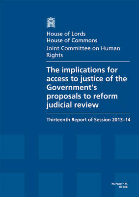 The implications for access to justice of the Government's proposals to reform judicial review: thirteenth report of session 2013-14, report, together with formal minutes - House of Lords Papers 2013-14 174 (Paperback)