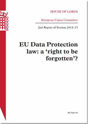 EU data protection law: a 'right to be forgotten'?, 2nd report of session 2014-15 - House of Lords Papers 2014-15 40 (Paperback)