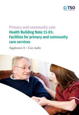 Primary and Community Care - Health Building Note 11-01: Facilities for Primary and Community Care Services - Supplement A - Case Studies (Paperback)