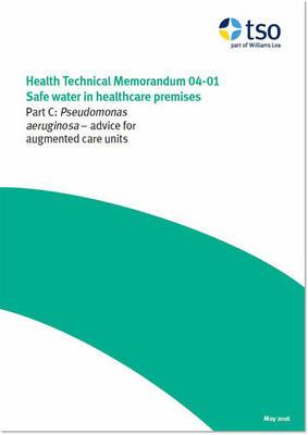 Safe water in healthcare premises: Part C: Pseudomonas aeruginosa - advice for augmented care units - Health technical memorandum HTM 04-01 (Paperback)
