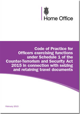 Code of practice for officers exercising functions under schedule 1 of the Counter-Terrorism and Security Act 2015 in connection with seizing and retaining travel documents (Paperback)