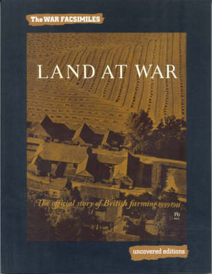 Land at War: The Official Story of British Farming, 1939-1944 - Uncovered Editions: War Facsimiles S. (Paperback)