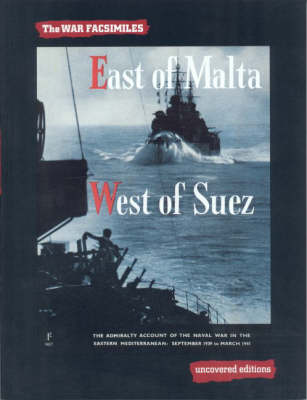 East of Malta, West of Suez: The Admiralty Account of the Naval War in the Eastern Mediterranean, September 1939 to March 1941 - Uncovered Editions: War Facsimiles S. (Paperback)