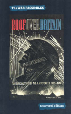 Roof Over Britain: The Official Story of the Anti Aircraft Defences 1939-1942 - Uncovered Editions: War Facsimiles S. (Paperback)