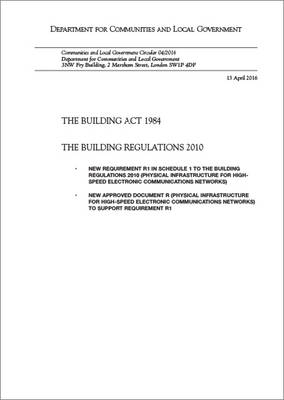 The Building Act 1984: the Building Regulations 2010, new requirement R1 in schedule 1 to the Building Regulations 2010 (physical infrastructure for high speed electronic communications networks), new approved document R (physical infrastructure for high-speed electronic communications networks) to support requirement R1 - Communities and Local Government circular 04/2016 (Paperback)