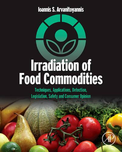 Irradiation of Food Commodities: Techniques, Applications, Detection, Legislation, Safety and Consumer Opinion (Hardback)