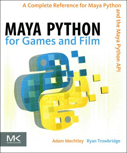 Maya Python for Games and Film: A Complete Reference for Maya Python and the Maya Python API (Hardback)