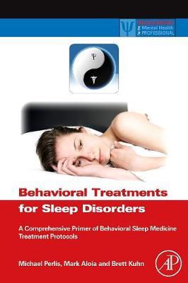 Behavioral Treatments for Sleep Disorders: A Comprehensive Primer of Behavioral Sleep Medicine Interventions - Practical Resources for the Mental Health Professional (Hardback)