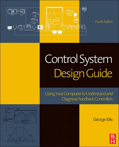 Control System Design Guide: Using Your Computer to Understand and Diagnose Feedback Controllers (Hardback)
