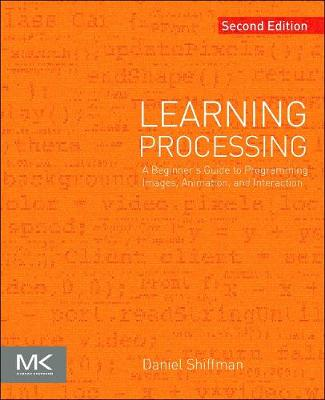 Learning Processing: A Beginner's Guide to Programming Images, Animation, and Interaction - The Morgan Kaufmann Series in Computer Graphics (Paperback)
