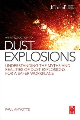 An Introduction to Dust Explosions: Understanding the Myths and Realities of Dust Explosions for a Safer Workplace (Paperback)