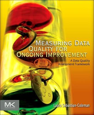 Measuring Data Quality for Ongoing Improvement: A Data Quality Assessment Framework - The Morgan Kaufmann Series on Business Intelligence (Paperback)