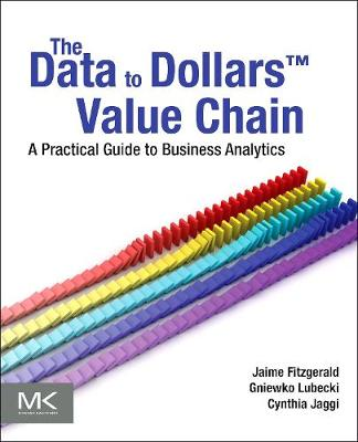 The Data to Dollars (TM) Value Chain: A Practical Guide to Business Analytics - The Morgan Kaufmann Series on Business Intelligence (Paperback)