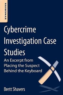 Cybercrime Investigation Case Studies: An Excerpt from Placing the Suspect Behind the Keyboard (Paperback)