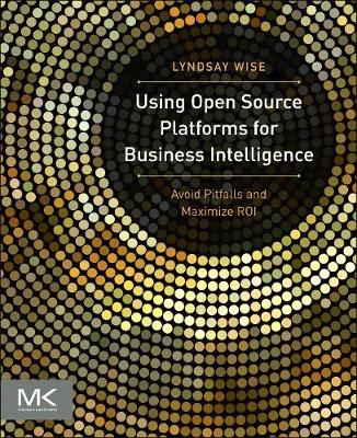 Using Open Source Platforms for Business Intelligence: Avoid Pitfalls and Maximize ROI - The Morgan Kaufmann Series on Business Intelligence (Paperback)