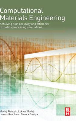Computational Materials Engineering: Achieving High Accuracy and Efficiency in Metals Processing Simulations (Hardback)