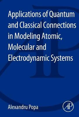 Applications of Quantum and Classical Connections in Modeling Atomic, Molecular and Electrodynamic Systems (Paperback)