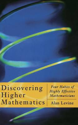 Discovering Higher Mathematics: Four Habits of Highly Effective Mathematicians (Hardback)