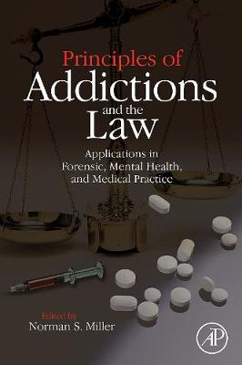 Principles of Addictions and the Law: Applications in Forensic, Mental Health, and Medical Practice (Hardback)