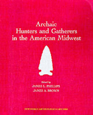 Archaic Hunters and Gatherers in the American Midwest: Midwest Archaeological Conference - New World Archaeological Record S. (Paperback)
