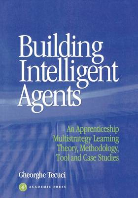 Building Intelligent Agents: An Apprenticeship, Multistrategy Learning Theory, Methodology, Tool and Case Studies (Paperback)