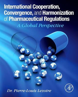 International Cooperation, Convergence and Harmonization of Pharmaceutical Regulations: A Global Perspective (Hardback)