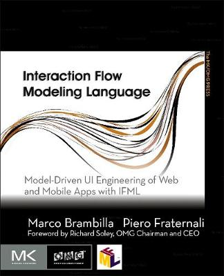 Interaction Flow Modeling Language: Model-Driven UI Engineering of Web and Mobile Apps with IFML - The MK/OMG Press (Paperback)