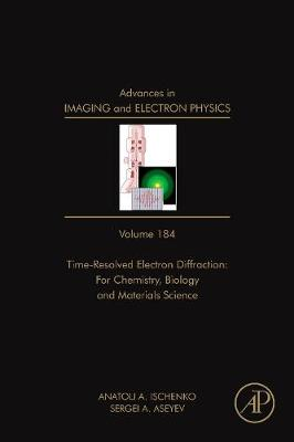 Advances in Imaging and Electron Physics: Volume 184: Time Resolved Electron Diffraction: For Chemistry, Biology And Material Science - Advances in Imaging and Electron Physics (Hardback)