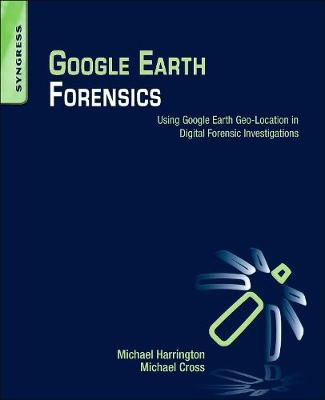 Google Earth Forensics: Using Google Earth Geo-Location in Digital Forensic Investigations (Paperback)