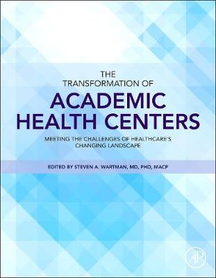 The Transformation of Academic Health Centers: Meeting the Challenges of Healthcare's Changing Landscape (Hardback)