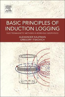 Basic Principles of Induction Logging: Electromagnetic Methods in Borehole Geophysics (Paperback)