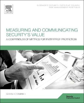 Measuring and Communicating Security's Value: A Compendium of Metrics for Enterprise Protection (Paperback)