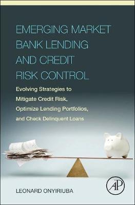 Emerging Market Bank Lending and Credit Risk Control: Evolving Strategies to Mitigate Credit Risk, Optimize Lending Portfolios, and Check Delinquent Loans (Hardback)