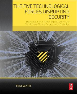 The Five Technological Forces Disrupting Security: How Cloud, Social, Mobile, Big Data and IoT are Transforming Physical Security in the Digital Age (Paperback)