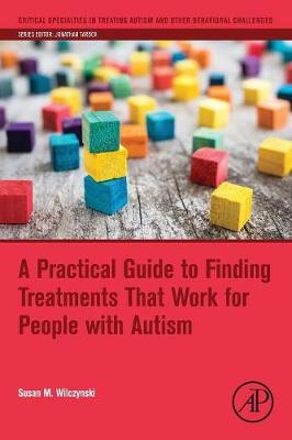 A Practical Guide to Finding Treatments That Work for People with Autism - Critical Specialties in Treating Autism and other Behavioral Challenges (Paperback)