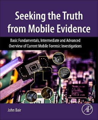 Seeking the Truth from Mobile Evidence: Basic Fundamentals, Intermediate and Advanced Overview of Current Mobile Forensic Investigations (Paperback)