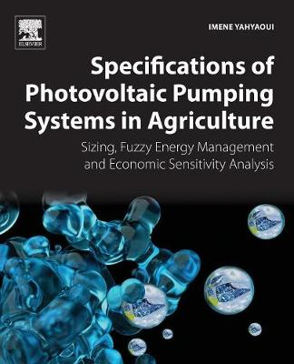 Specifications of Photovoltaic Pumping Systems in Agriculture: Sizing, Fuzzy Energy Management and Economic Sensitivity Analysis (Paperback)