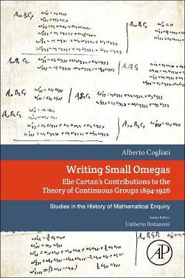 Writing Small Omegas: Elie Cartan's Contributions to the Theory of Continuous Groups 1894-1926 - Studies in the History of Mathematical Inquiry (Paperback)