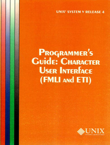 UNIX System V Release Character User Interface (FMLI and ETI): UNIX System V Release 4 Programmer's Guide Character User Interface (FMLI and ETI) Programmer's Guide Release 4 (Paperback)