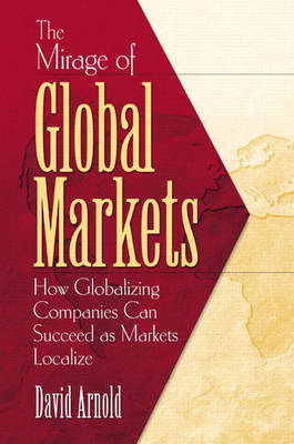 The Mirage of Global Markets: How Globalizing Companies Can Succeed as Markets Localize (Hardback)