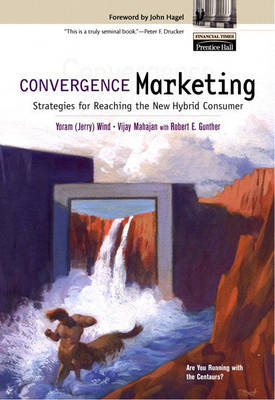 Convergence Marketing: Strategies for Reaching the New Hybrid Consumer (Hardback)