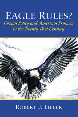 Eagle Rules? Foreign Policy and American Primacy in the Twenty-First Century (Paperback)