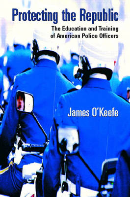 Protecting the Republic: The Education & Training of American Police Officers (Paperback)