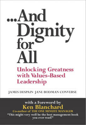 And Dignity for All: Unlocking Greatness with Values-Based Leadership (Hardback)